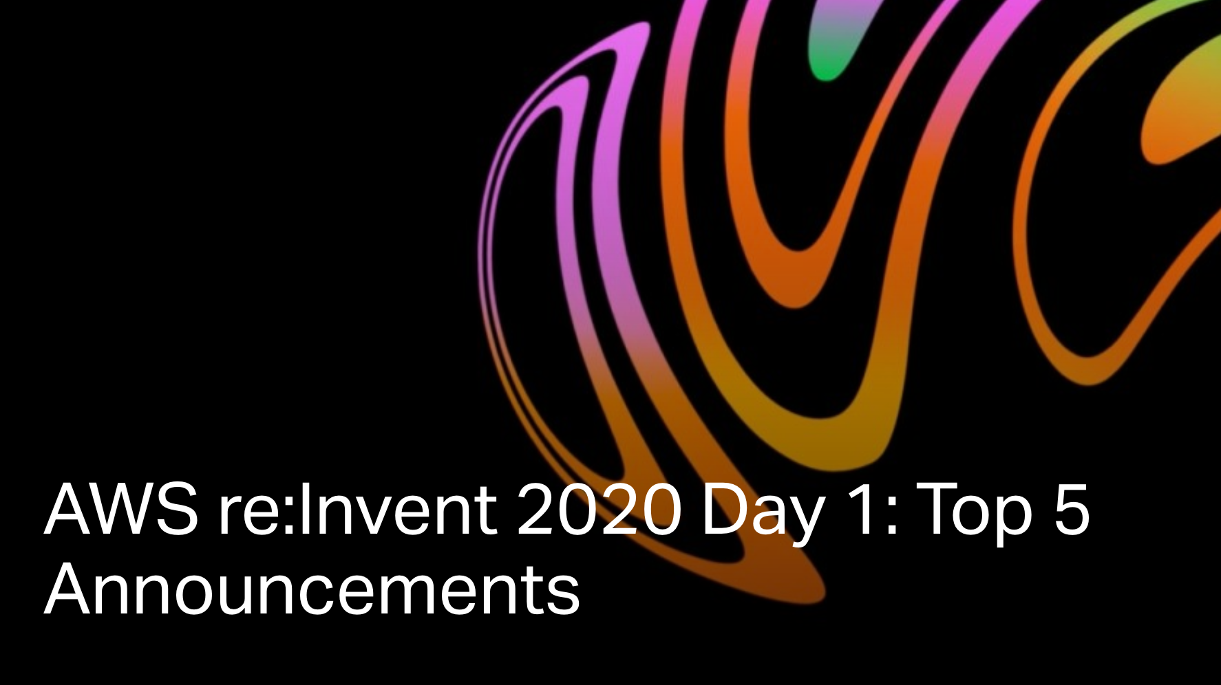 AWS re:Invent 2020 Day 1: Top 5 Announcements