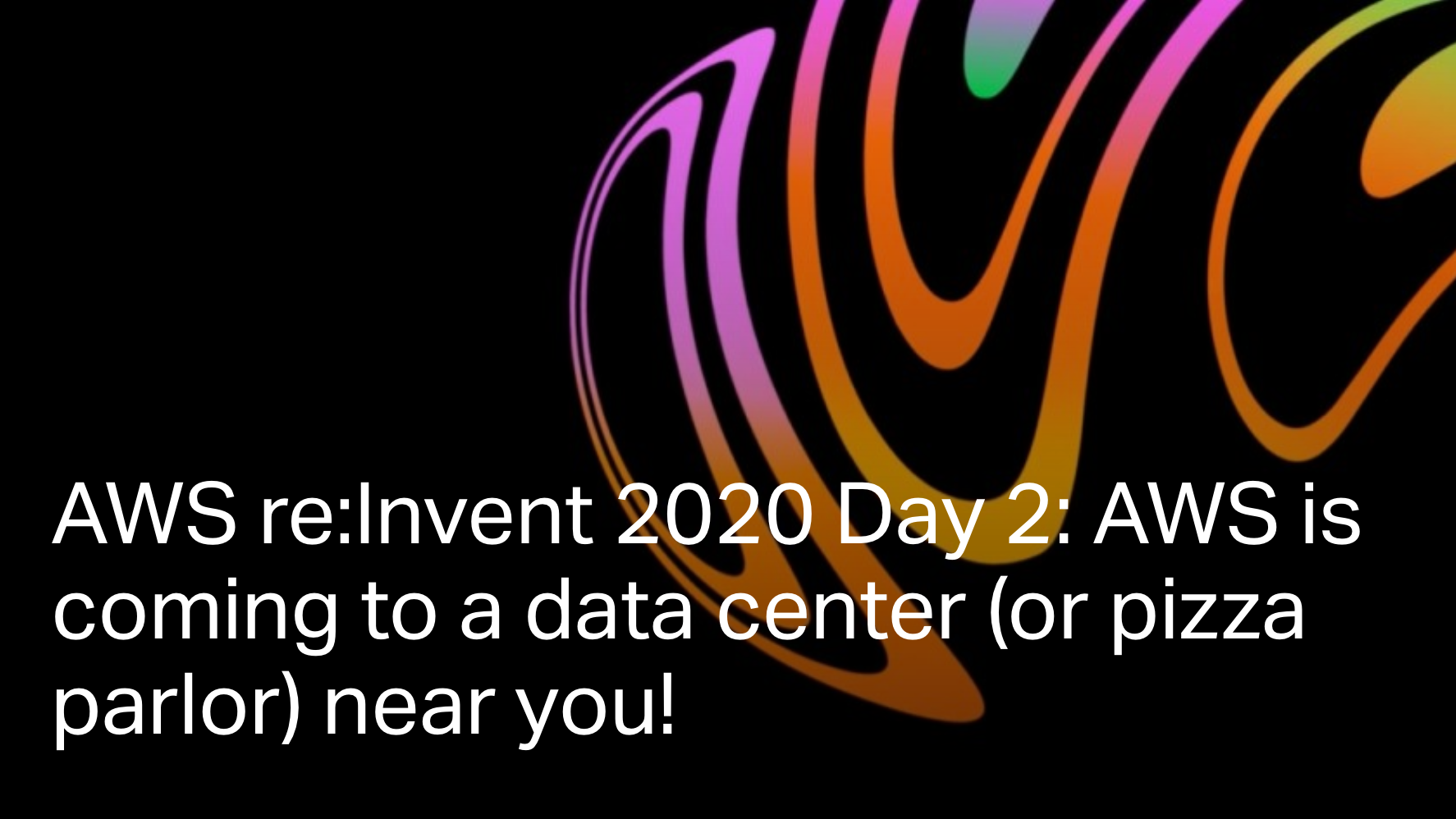 AWS re:Invent 2020 Day 2: AWS is coming to a data center (or pizza parlor) near you!