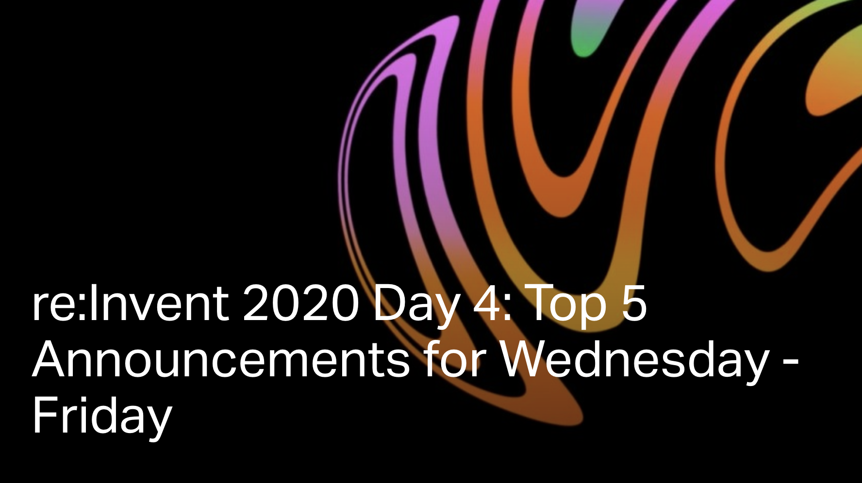 AWS re:Invent 2020 Day 4: Top 5 Announcements for Wednesday - Friday