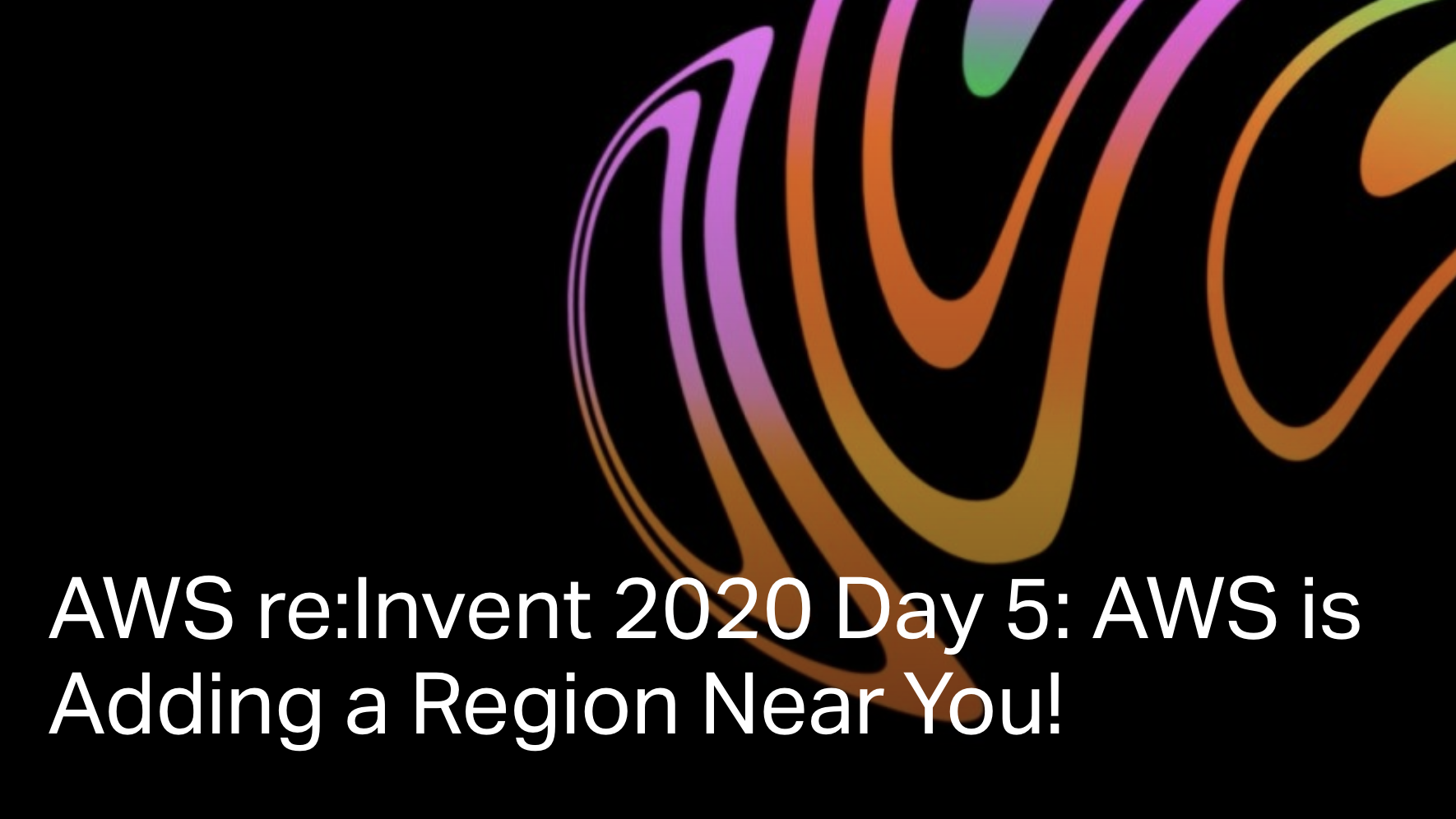 AWS re:Invent 2020 Day 5: AWS is Adding a Region Near You!