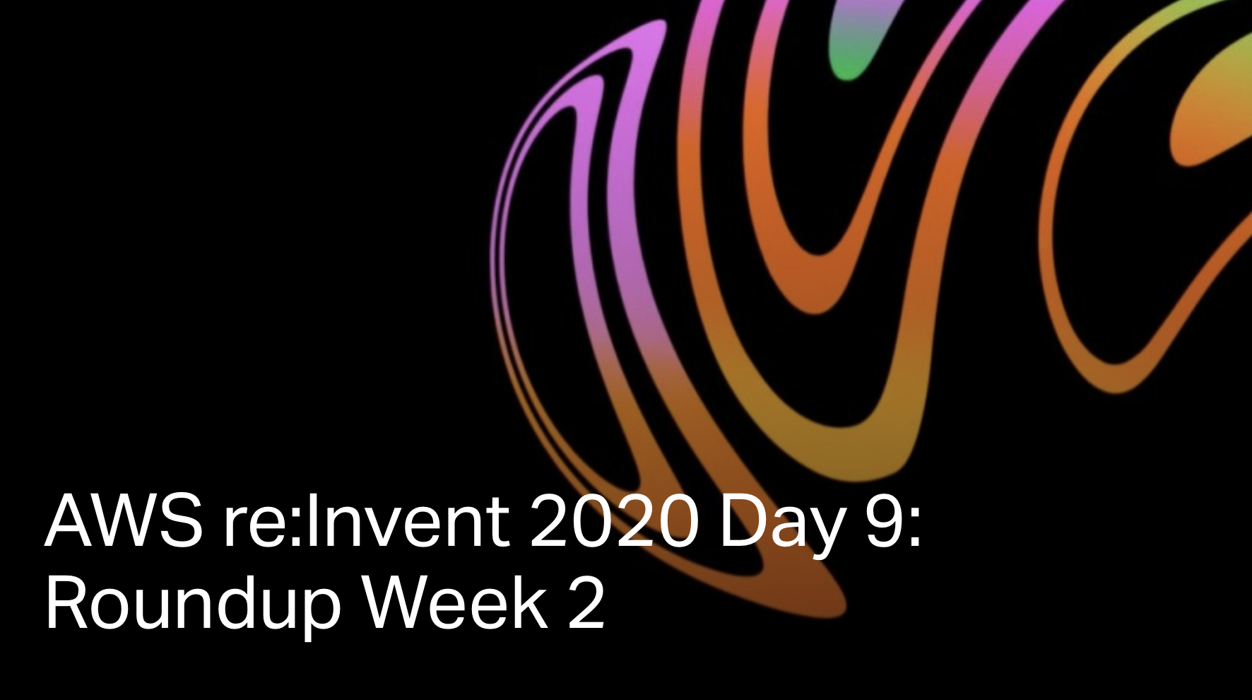 AWS re:Invent 2020 Day 9: Roundup Week 2