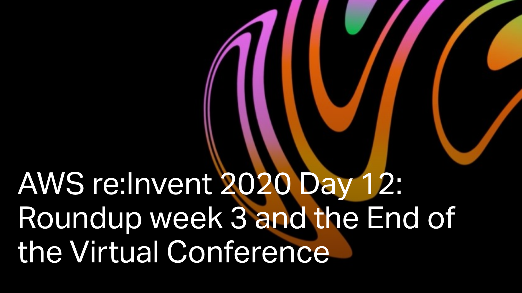 AWS re:Invent 2020 Day 12: Roundup week 3 and the End of the Virtual Conference